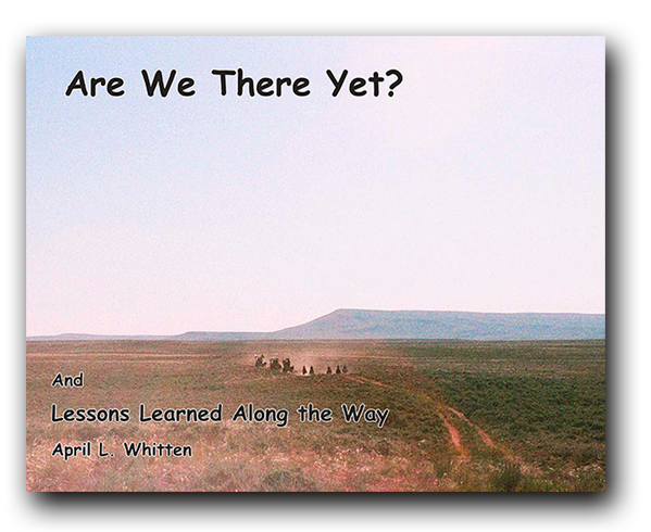 Are We There Yet? and Lessons Learned Along the Way, by April L. Whitten